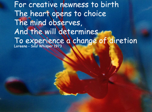 For creative newness to birth The heart opens to choice The mind observes And the will determines To experiences a change in direction